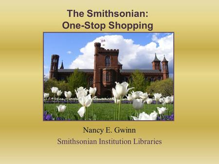 The Smithsonian: One-Stop Shopping Nancy E. Gwinn Smithsonian Institution Libraries.