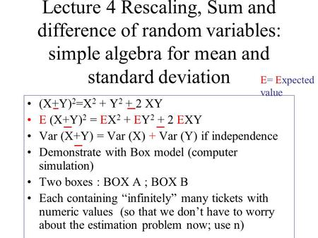 Lecture 4 Rescaling, Sum and difference of random variables: simple algebra for mean and standard deviation (X+Y) 2 =X 2 + Y 2 + 2 XY E (X+Y) 2 = EX 2.