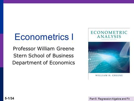 Part 5: Regression Algebra and Fit 5-1/34 Econometrics I Professor William Greene Stern School of Business Department of Economics.