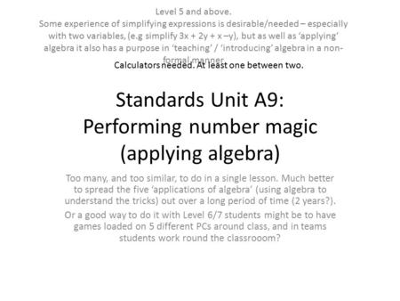 Standards Unit A9: Performing number magic (applying algebra) Too many, and too similar, to do in a single lesson. Much better to spread the five 'applications.