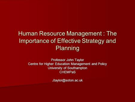 Human Resource Management : The Importance of Effective Strategy and Planning Professor John Taylor Centre for Higher Education Management and Policy University.