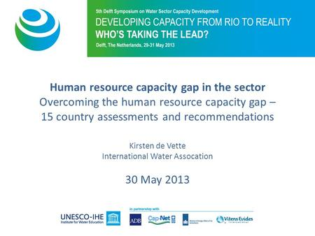 Human resource capacity gap in the sector Overcoming the human resource capacity gap – 15 country assessments and recommendations Kirsten de Vette International.