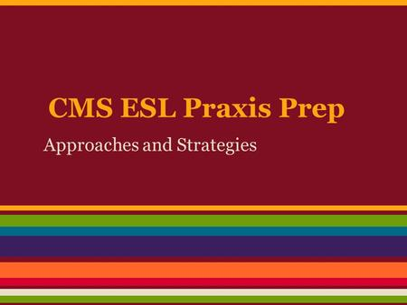 CMS ESL Praxis Prep Approaches and Strategies. Some Common ESL Approaches Communicative Language Teaching (CLT) Content-based Instruction Cooperative.