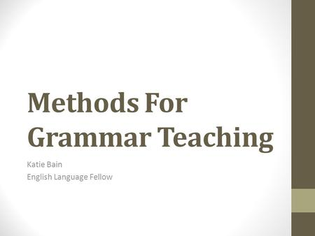 Methods For Grammar Teaching Katie Bain English Language Fellow.