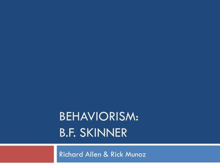 BEHAVIORISM: B.F. SKINNER Richard Allen & Rick Munoz.