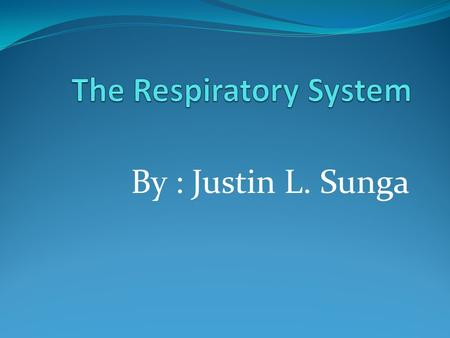 By : Justin L. Sunga. What is the Respiratory system ? it lets us breathe. we breath oxygen, because we need oxygen in our work is that blood. we breathe.
