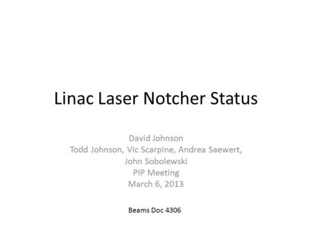 Linac Laser Notcher Status David Johnson Todd Johnson, Vic Scarpine, Andrea Saewert, John Sobolewski PIP Meeting March 6, 2013 Beams Doc 4306.