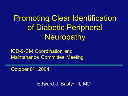 1 ICD-9-CM Coordination and Maintenance Committee Meeting October 8 th, 2004 Edward J. Bastyr III, MD Promoting Clear Identification of Diabetic Peripheral.