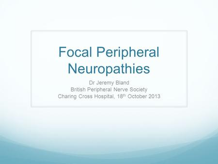 Focal Peripheral Neuropathies Dr Jeremy Bland British Peripheral Nerve Society Charing Cross Hospital, 18 th October 2013.