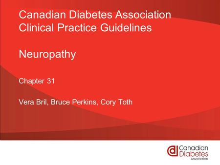 Canadian Diabetes Association Clinical Practice Guidelines Neuropathy Chapter 31 Vera Bril, Bruce Perkins, Cory Toth.