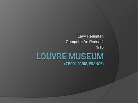 Levy Herlimtan Computer Art Period 4 1/16. The Louvre or the Louvre Museum (French: Musée du Louvre) is one of the world's largest museums and a historic.