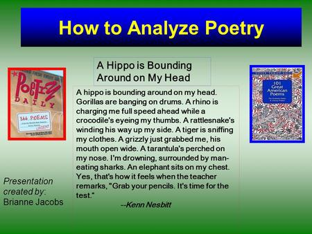 How to Analyze Poetry A hippo is bounding around on my head. Gorillas are banging on drums. A rhino is charging me full speed ahead while a crocodile's.