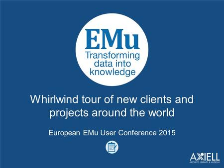 Whirlwind tour of new clients and projects around the world European EMu User Conference 2015.