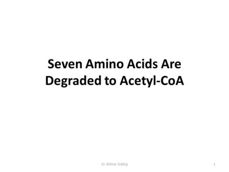 Seven Amino Acids Are Degraded to Acetyl-CoA 1Dr. Nikhat Siddiqi.