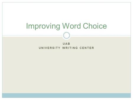 UAB UNIVERSITY WRITING CENTER Improving Word Choice.
