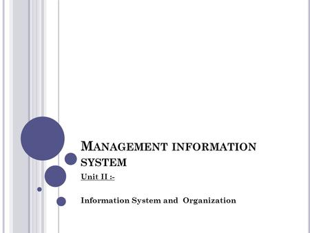 M ANAGEMENT INFORMATION SYSTEM Unit II :- Information System and Organization.