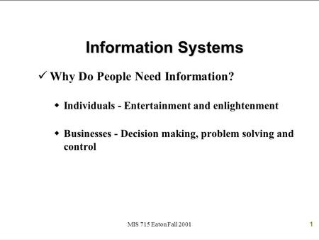 MIS 715 Eaton Fall 20011 Information Systems Why Do People Need Information?  Individuals - Entertainment and enlightenment  Businesses - Decision making,