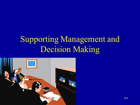 9-1 Supporting Management and Decision Making 9-2 The Managers and Decision Making The Manager's job Manager decisions and computerized support Modeling.