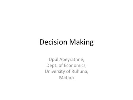 Decision Making Upul Abeyrathne, Dept. of Economics, University of Ruhuna, Matara.