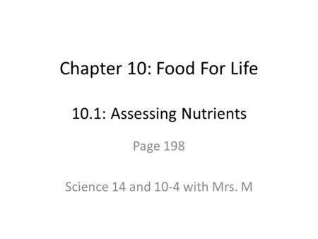 Chapter 10: Food For Life 10.1: Assessing Nutrients Page 198 Science 14 and 10-4 with Mrs. M.