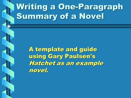 Writing a One-Paragraph Summary of a Novel A template and guide using Gary Paulsen's Hatchet as an example novel.