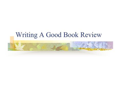 Writing A Good Book Review. What Is A Book Review ? A written opinion of what you think of a certain book as well as an accompanying summary.