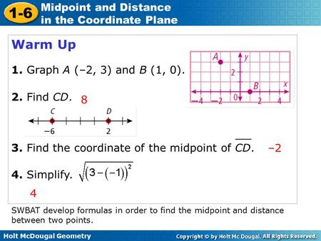 Holt McDougal Geometry 1-6 Midpoint and Distance in the Coordinate Plane Warm Up 1. Graph A (–2, 3) and B (1, 0). 2. Find CD. 8 3. Find the coordinate.