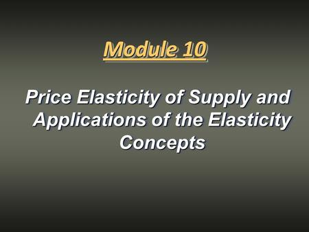 Price Elasticity of Supply and Applications of the Elasticity Concepts Module 10.