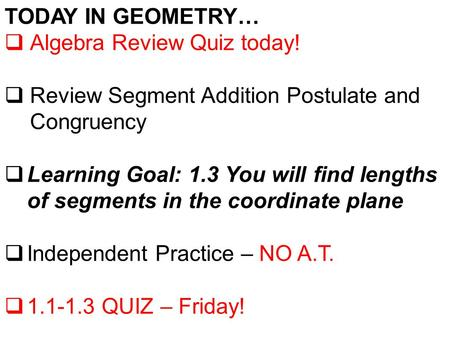 TODAY IN GEOMETRY…  Algebra Review Quiz today!  Review Segment Addition Postulate and Congruency  Learning Goal: 1.3 You will find lengths of segments.