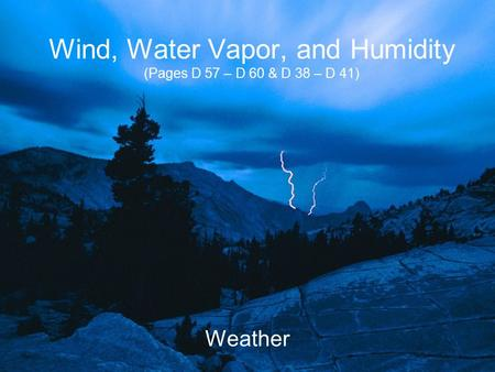 Wind, Water Vapor, and Humidity (Pages D 57 – D 60 & D 38 – D 41) Weather.