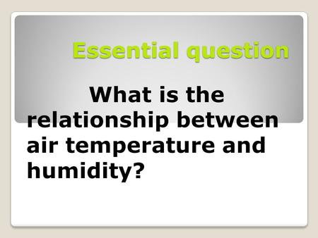 Essential question What is the relationship between air temperature and humidity?