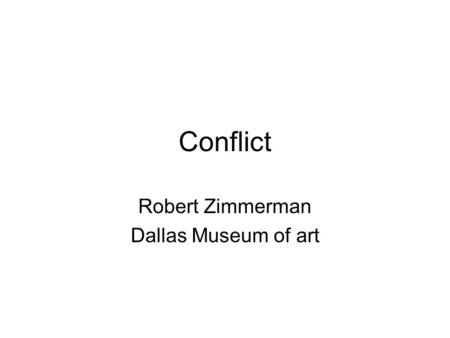 Conflict Robert Zimmerman Dallas Museum of art. Conflict Rationale: Conflicts fall under many categories and come in many shapes and sizes. Recognizing.