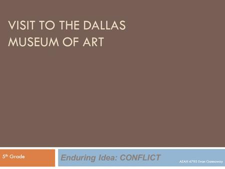 VISIT TO THE DALLAS MUSEUM OF ART 5 th Grade Enduring Idea: CONFLICT AEAH 4795 Evan Gannaway.