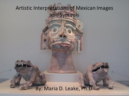 Artistic Interpretations of Mexican Images and Symbols By: Maria D. Leake, Ph.D.