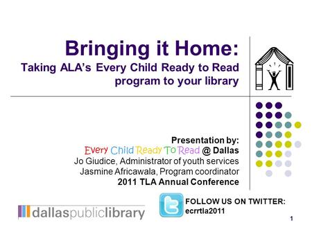 1 Bringing it Home: Taking ALA's Every Child Ready to Read program to your library Presentation by: Every Child Ready To Dallas Jo Giudice, Administrator.