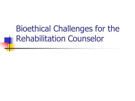 Bioethical Challenges for the Rehabilitation Counselor.