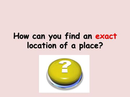 How can you find an exact location of a place?. Longitude and Latitude.