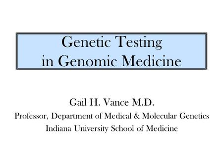 Genetic Testing in Genomic Medicine Gail H. Vance M.D. Professor, Department of Medical & Molecular Genetics Indiana University School of Medicine.
