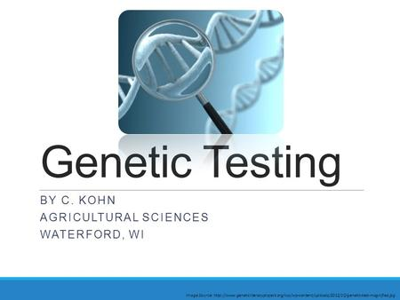 Genetic Testing BY C. KOHN AGRICULTURAL SCIENCES WATERFORD, WI Image Source: