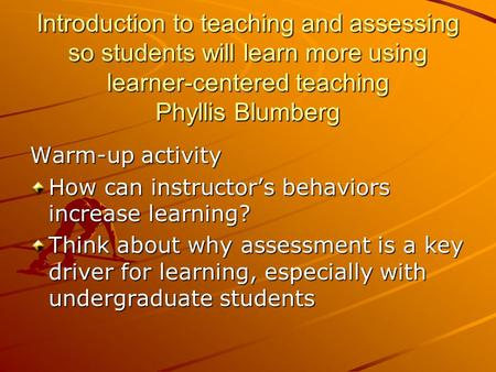 Introduction to teaching and assessing so students will learn more using learner-centered teaching Phyllis Blumberg Warm-up activity How can instructor's.