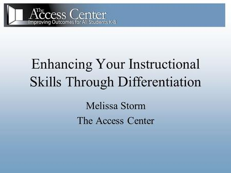 E nhancing Y our I nstructional S kills Through D ifferentiation Melissa Storm The Access Center.