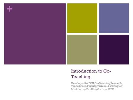 + Introduction to Co- Teaching Developed by ECU Co-Teaching Research Team (Smith, Fogarty, Tschida, & Covington) Modified by Dr. Allen Guidry - HIED.