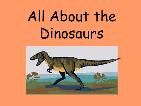 All About the Dinosaurs. 65 million years ago… dinosaurs roamed the earth!