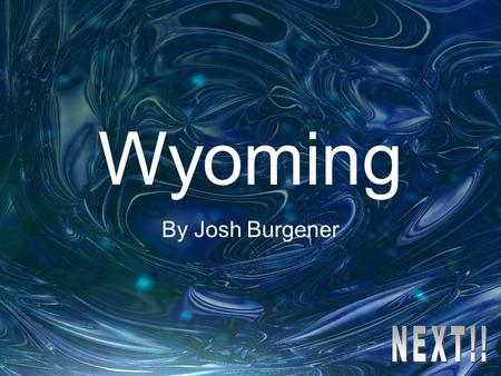 Wyoming By Josh Burgener Study the following information as you will be quizzed on it later!!!