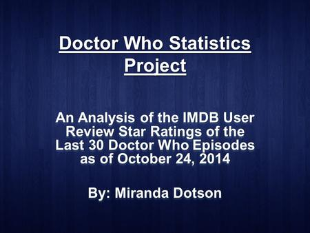 Doctor Who Statistics Project An Analysis of the IMDB User Review Star Ratings of the Last 30 Doctor Who Episodes as of October 24, 2014 By: Miranda Dotson.