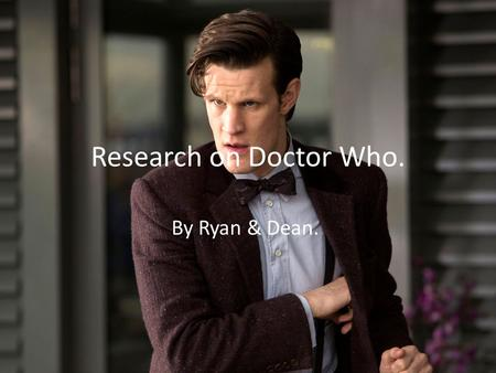 Research on Doctor Who. By Ryan & Dean... Introduction. We'll be talking about the TV show, Doctor Who. Written By Steve Moffat and Russell T. Davies.
