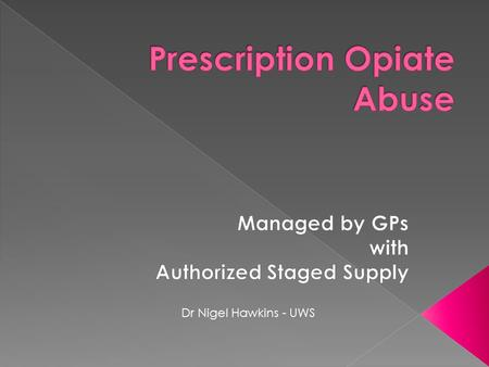 Dr Nigel Hawkins - UWS.  Prescription opiate abuse is something that all GP's are familiar with and so all GPs need to know how to manage it  This talk.