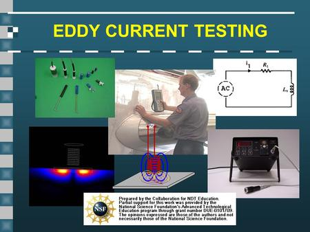 EDDY CURRENT TESTING This presentation was developed to provide students in industrial technology programs, such as welding, an introduction to magnetic.