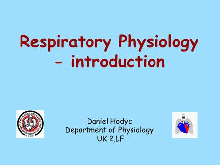 Respiratory Physiology - introduction Daniel Hodyc Department of Physiology UK 2.LF.