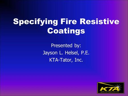 Specifying Fire Resistive Coatings Presented by: Jayson L. Helsel, P.E. KTA-Tator, Inc. 1.